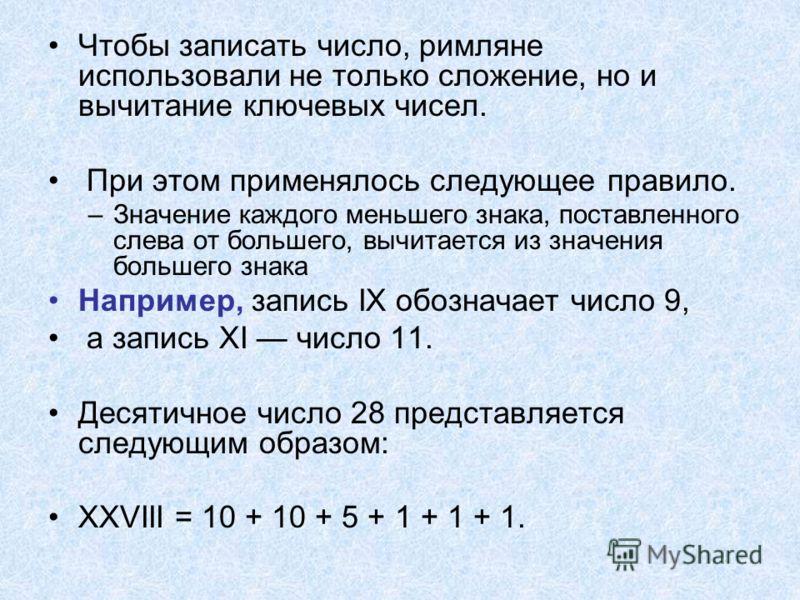 Чтобы записать число, римляне использовали не только сложение, но и вычитание ключевых чисел. При этом применялось следующее правило. –Значение каждого меньшего знака, поставленного слева от большего, вычитается из значения большего знака Например, з