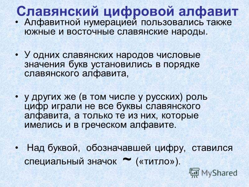 Славянский цифровой алфавит Алфавитной нумерацией пользовались также южные и восточные славянские народы. У одних славянских народов числовые значения букв установились в порядке славянского алфавита, у других же (в том числе у русских) роль цифр игр