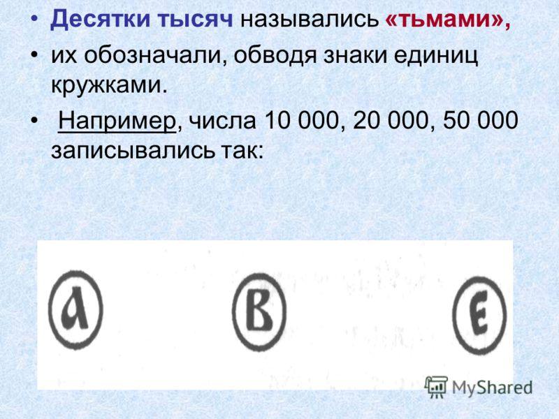 Десятки тысяч назывались «тьмами», их обозначали, обводя знаки единиц кружками. Например, числа 10 000, 20 000, 50 000 записывались так: