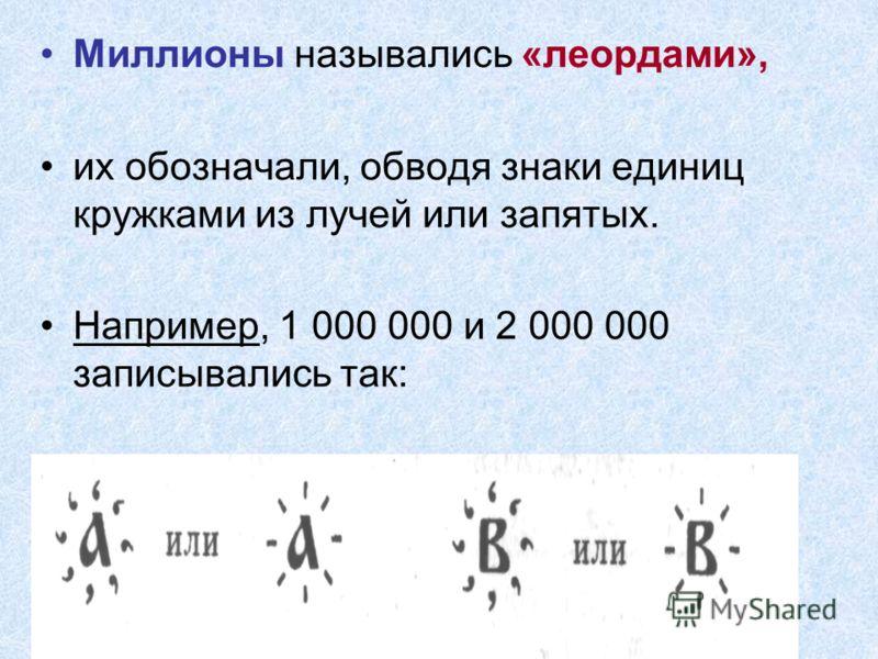 Миллионы назывались «леордами», их обозначали, обводя знаки единиц кружками из лучей или запятых. Например, 1 000 000 и 2 000 000 записывались так: