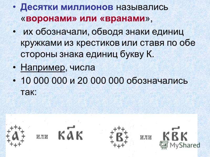 Десятки миллионов назывались «воронами» или «вранами», их обозначали, обводя знаки единиц кружками из крестиков или ставя по обе стороны знака единиц букву К. Например, числа 10 000 000 и 20 000 000 обозначались так: