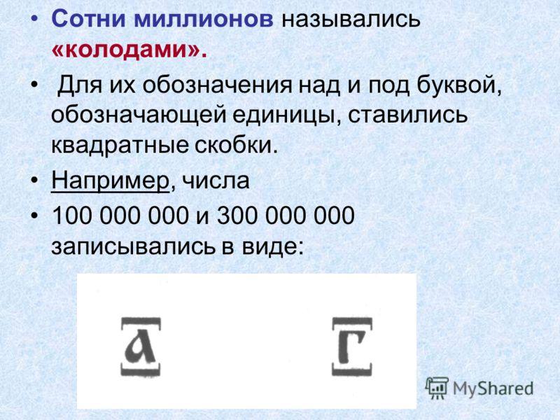 Сотни миллионов назывались «колодами». Для их обозначения над и под буквой, обозначающей единицы, ставились квадратные скобки. Например, числа 100 000 000 и 300 000 000 записывались в виде: