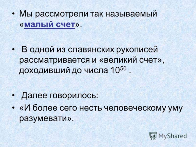 Мы рассмотрели так называемый «малый счет». В одной из славянских рукописей рассматривается и «великий счет», доходивший до числа 10 50. Далее говорилось: «И более сего несть человеческому уму разумевати».