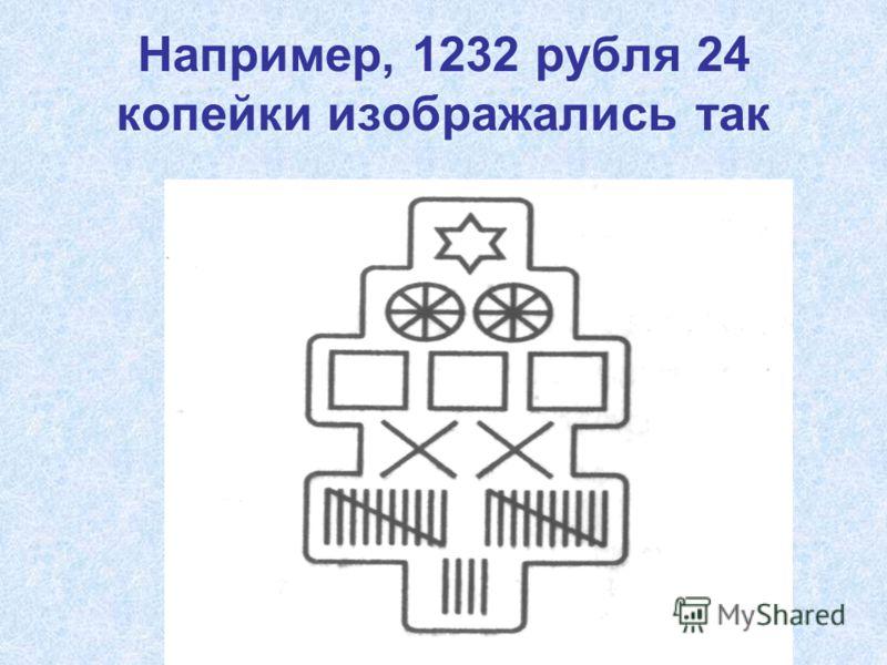 Например, 1232 рубля 24 копейки изображались так