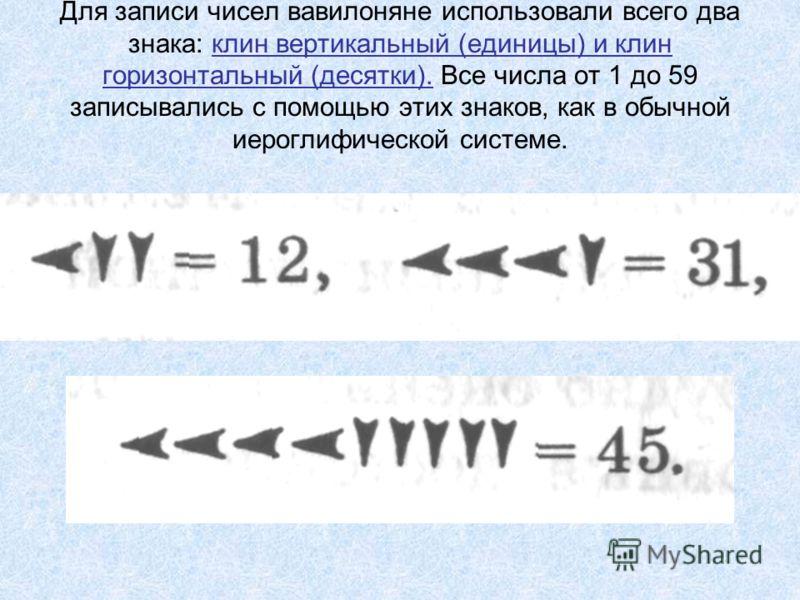 Для записи чисел вавилоняне использовали всего два знака: клин вертикальный (единицы) и клин горизонтальный (десятки). Все числа от 1 до 59 записывались с помощью этих знаков, как в обычной иероглифической системе.