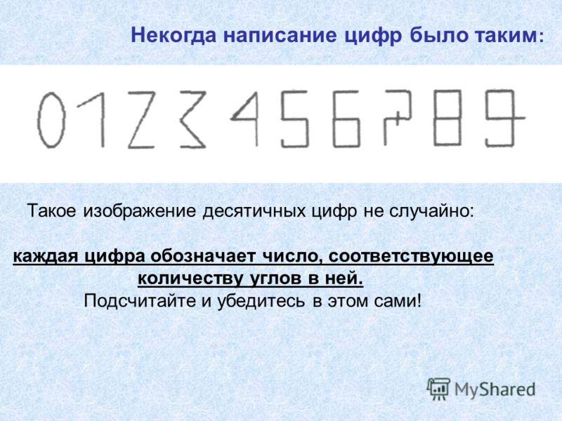 Такое изображение десятичных цифр не случайно: каждая цифра обозначает число, соответствующее количеству углов в ней. Подсчитайте и убедитесь в этом сами! Некогда написание цифр было таким :
