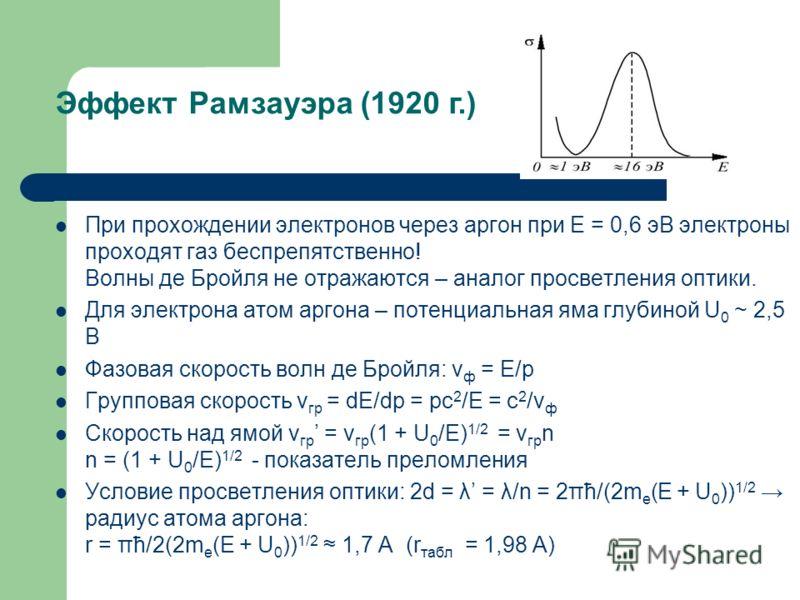 При прохождении электронов через аргон при E = 0,6 эВ электроны проходят газ беспрепятственно! Волны де Бройля не отражаются – аналог просветления оптики. Для электрона атом аргона – потенциальная яма глубиной U 0 ~ 2,5 В Фазовая скорость волн де Бро