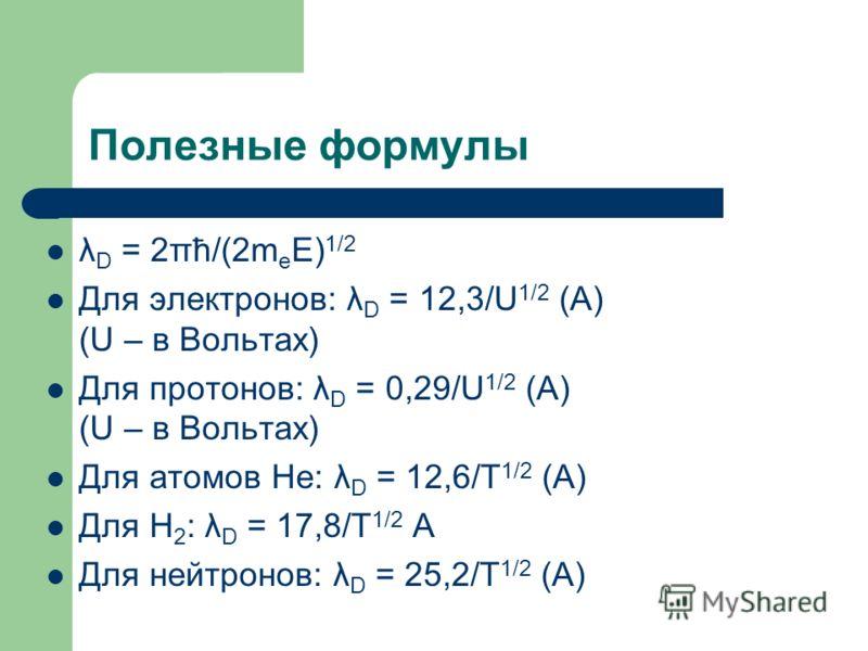 Полезные формулы λ D = 2πћ/(2m e E) 1/2 Для электронов: λ D = 12,3/U 1/2 (A) (U – в Вольтах) Для протонов: λ D = 0,29/U 1/2 (A) (U – в Вольтах) Для атомов He: λ D = 12,6/T 1/2 (A) Для H 2 : λ D = 17,8/T 1/2 A Для нейтронов: λ D = 25,2/T 1/2 (A)