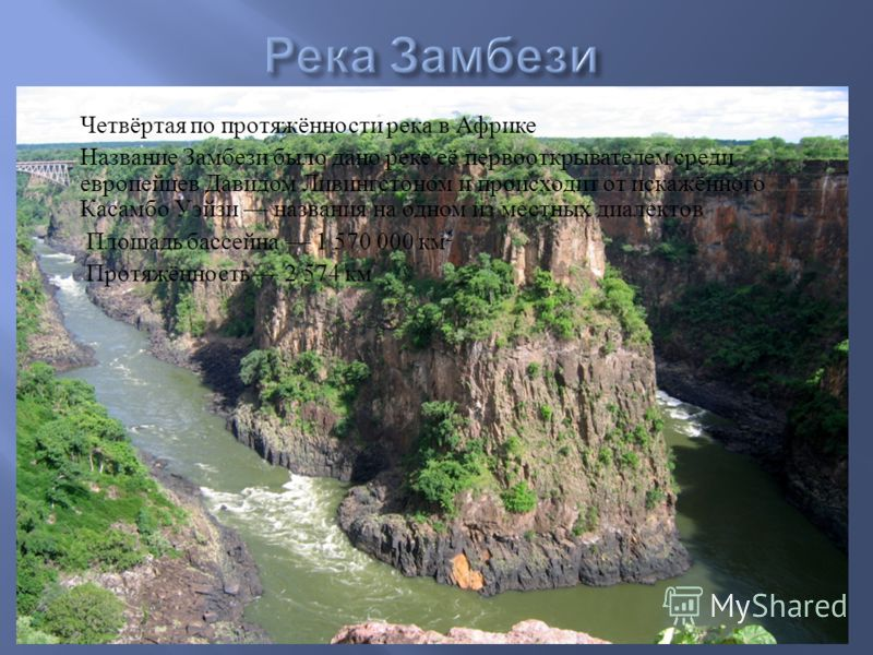 Четвёртая по протяжённости река в Африке Название Замбези было дано реке её первооткрывателем среди европейцев Давидом Ливингстоном и происходит от искажённого Касамбо Уэйзи названия на одном из местных диалектов Площадь бассейна 1 570 000 км ² Протя
