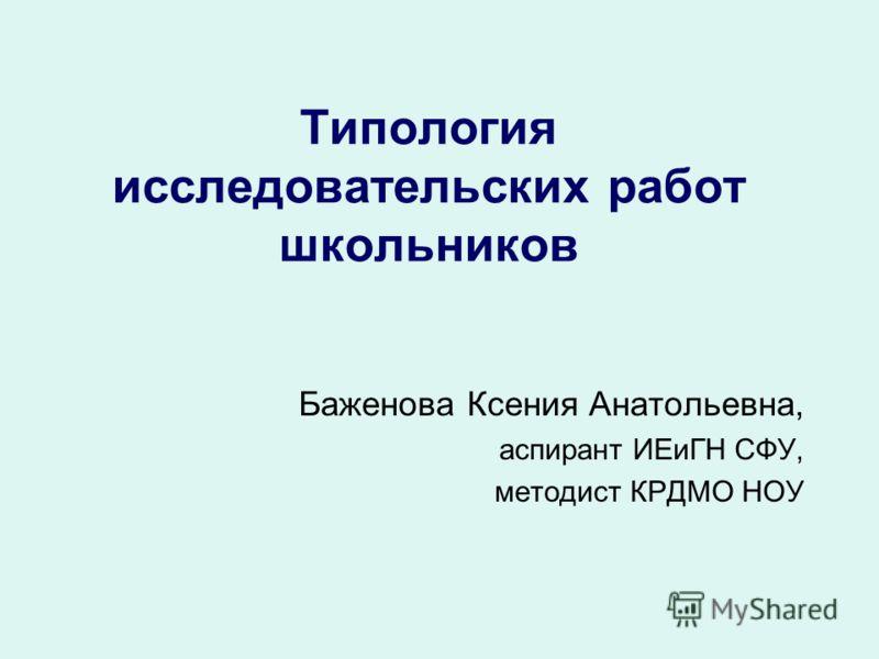 Типология исследовательских работ школьников Баженова Ксения Анатольевна, аспирант ИЕиГН СФУ, методист КРДМО НОУ