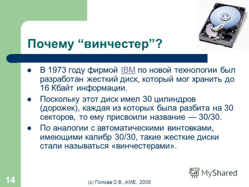 (с) Попова О.В., AME, 2005 13 Винчестер (НЖМД / HDD) емкость 80, 120 Gb время доступа 8 мс (мили = 10 -6 ) скорость передачи данных от 33 Мбайт/с скорость вращения 7200, 10000, 12000 об/мин НЖМД – накопитель на жестких магнитных дисках HDD – Hard Dis