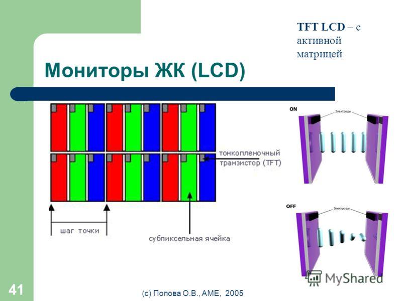 (с) Попова О.В., AME, 2005 40 Мониторы ЖК (LCD) ЖК – жидко- кристаллические LCD – Liquid Crystal Display Управление светом лампы подсветки, проходящим через слой жидких кристаллов за счёт изменения ими плоскости поляризации.