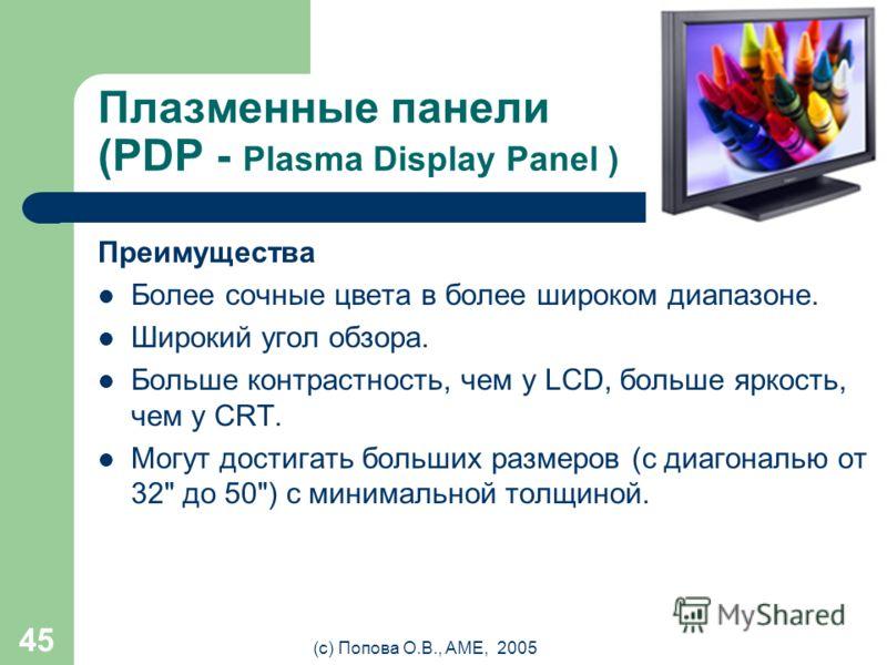(с) Попова О.В., AME, 2005 44 Плазменные панели (PDP - Plasma Display Panel ) Как и в CRT-мониторе, в плазменном светится люминофор, но не под воздействием потока электронов, а под воздействием плазменного разряда. Каждая ячейка плазменного дисплея -