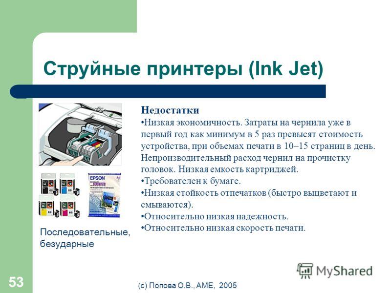 (с) Попова О.В., AME, 2005 52 Струйные принтеры (Ink Jet) Принцип действия Изображение формируется из микрокапель ( ~ 50 мкм) чернил, которые выдуваются из сопел картриджа. Каждая строка цветного изображения проходится как минимум 4 раза (CMYK). Коли