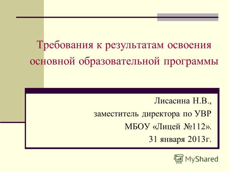 Требования к результатам освоения основной образовательной программы Лисасина Н.В., заместитель директора по УВР МБОУ «Лицей 112». 31 января 2013г.