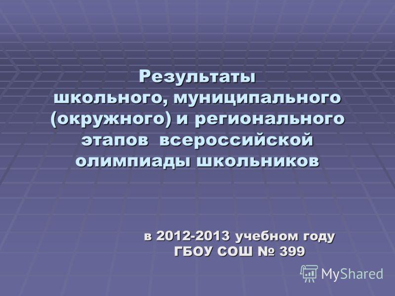 Результаты школьного, муниципального (окружного) и регионального этапов всероссийской олимпиады школьников в 2012-2013 учебном году ГБОУ СОШ 399