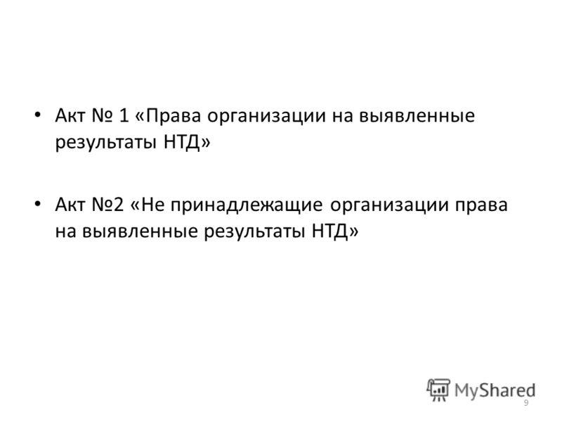 Акт 1 «Права организации на выявленные результаты НТД» Акт 2 «Не принадлежащие организации права на выявленные результаты НТД» 9