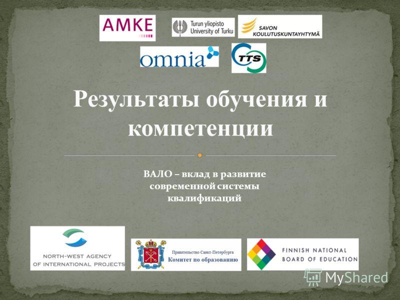 ВАЛО – вклад в развитие современной системы квалификаций Результаты обучения и компетенции