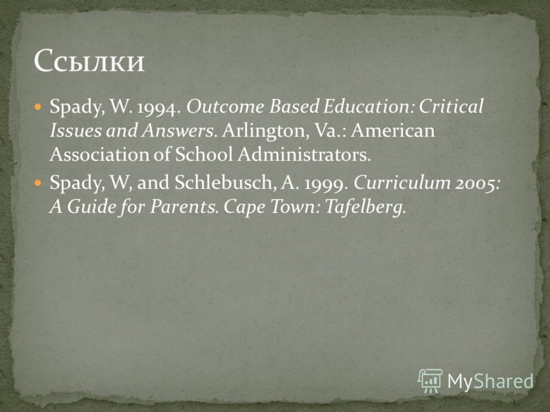Spady, W. 1994. Outcome Based Education: Critical Issues and Answers. Arlington, Va.: American Association of School Administrators. Spady, W, and Schlebusch, A. 1999. Curriculum 2005: A Guide for Parents. Cape Town: Tafelberg. Ссылки