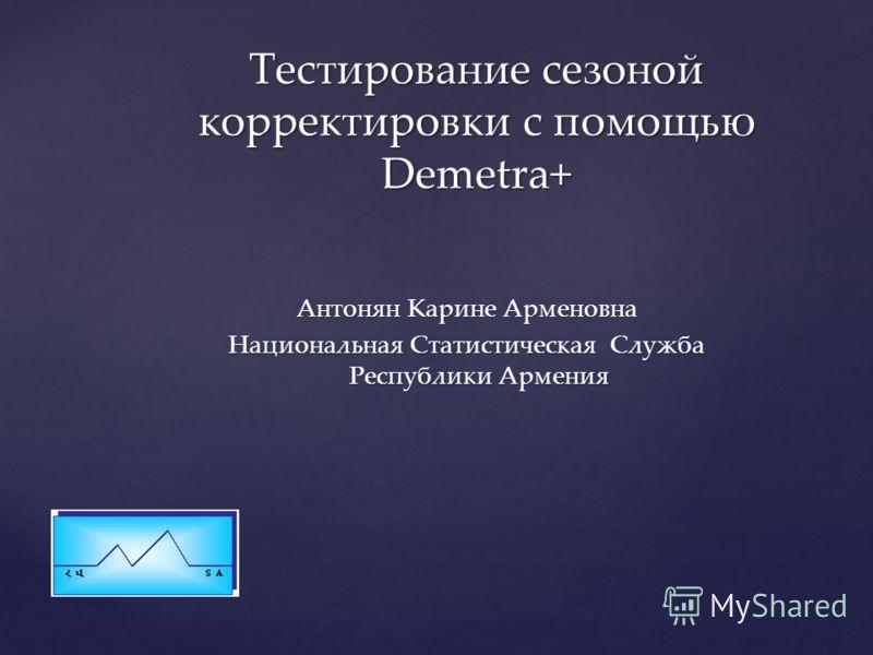 Антонян Карине Арменовна Национальная Статистическая Служба Республики Армения Тестирование сезоной корректировки с помощью Demetra+