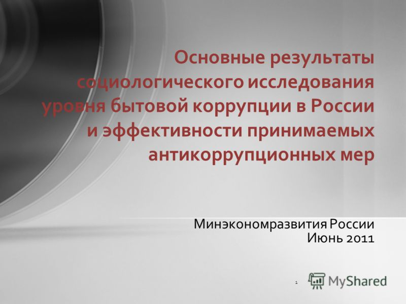 Минэкономразвития России Июнь 2011 Основные результаты социологического исследования уровня бытовой коррупции в России и эффективности принимаемых антикоррупционных мер 1