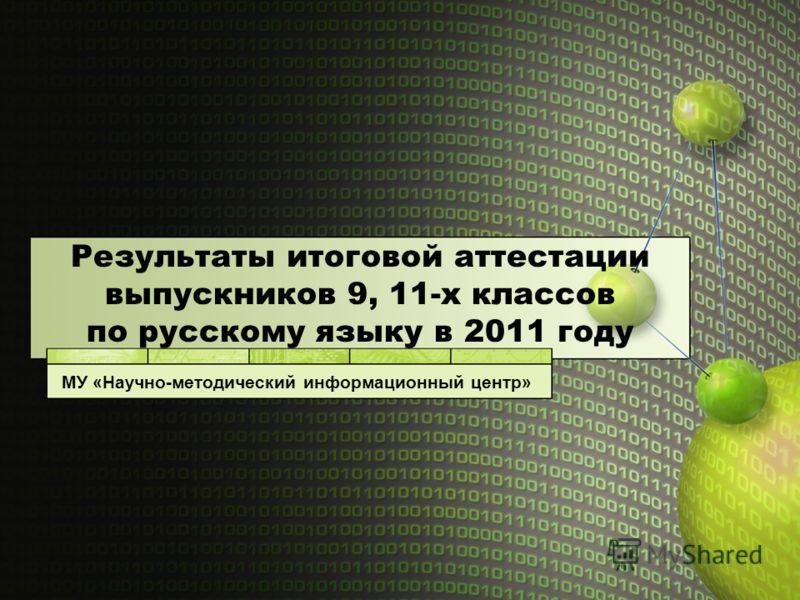 Результаты итоговой аттестации выпускников 9, 11-х классов по русскому языку в 2011 году МУ «Научно-методический информационный центр»