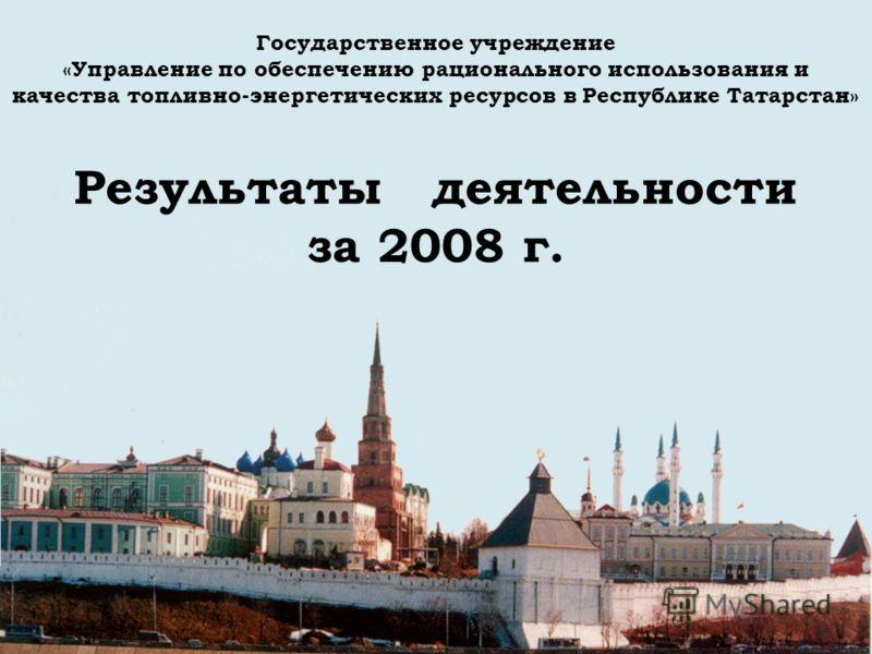 Государственное учреждение «Управление по обеспечению рационального использования и качества топливно-энергетических ресурсов в Республике Татарстан» Результаты деятельности за 2008 г.