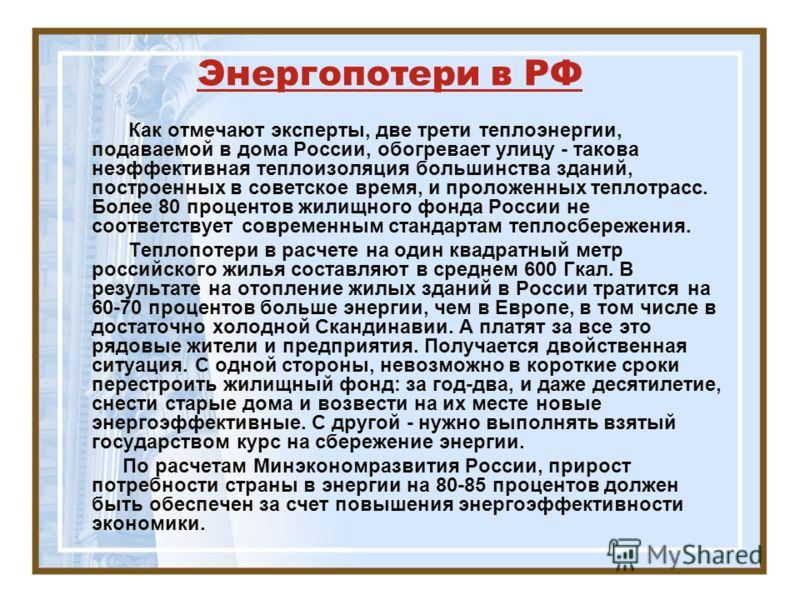 Энергопотери в РФ Как отмечают эксперты, две трети теплоэнергии, подаваемой в дома России, обогревает улицу - такова неэффективная теплоизоляция большинства зданий, построенных в советское время, и проложенных теплотрасс. Более 80 процентов жилищного