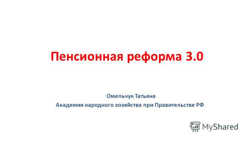 Пенсионная реформа 3.0 Омельчук Татьяна Академия народного хозяйства при Правительстве РФ