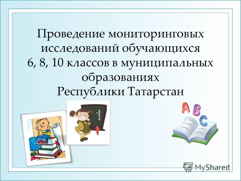 Проведение мониторинговых исследований обучающихся 6, 8, 10 классов в муниципальных образованиях Республики Татарстан