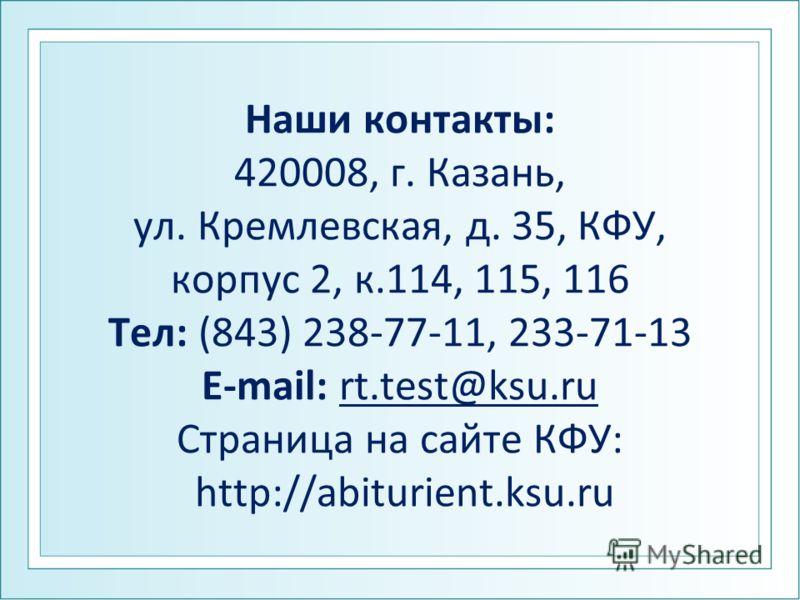 Наши контакты: 420008, г. Казань, ул. Кремлевская, д. 35, КФУ, корпус 2, к.114, 115, 116 Тел: (843) 238-77-11, 233-71-13 E-mail: rt.test@ksu.ru Страница на сайте КФУ: http://abiturient.ksu.ru