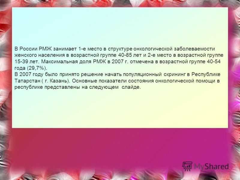 В России РМЖ занимает 1-е место в структуре онкологической заболеваемости женского населения в возрастной группе 40-85 лет и 2-е место в возрастной группе 15-39 лет. Максимальная доля РМЖ в 2007 г. отмечена в возрастной группе 40-54 года (29,7%). В 2