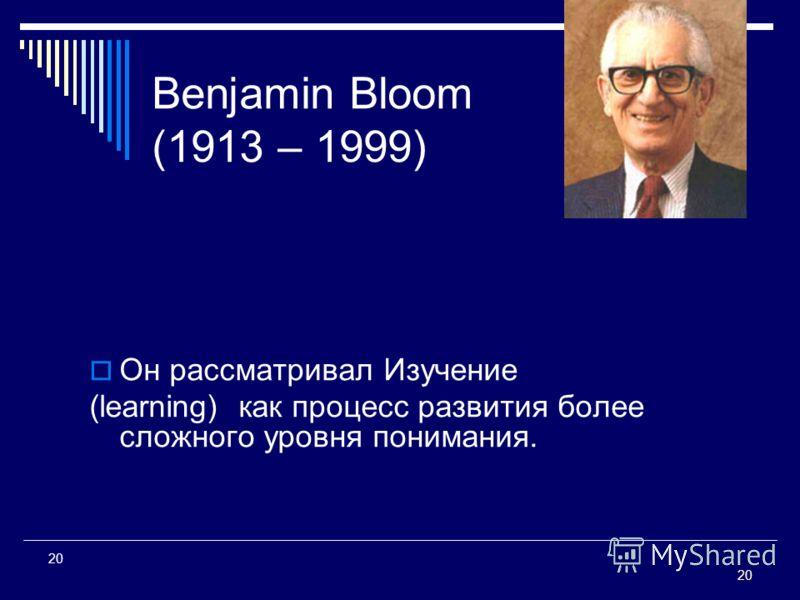 20 20 Benjamin Bloom (1913 – 1999) Он рассматривал Изучение (learning) как процесс развития более сложного уровня понимания.