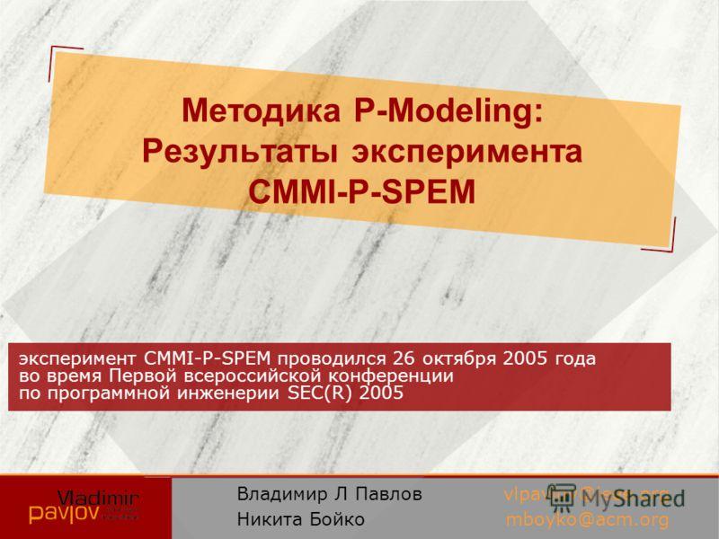 Методика P-Modeling: Результаты эксперимента CMMI-P-SPEM эксперимент CMMI-P-SPEM проводился 26 октября 2005 года во время Первой всероссийской конференции по программной инженерии SEC(R) 2005 Владимир Л Павлов Никита Бойко vlpavlov@ieee.org mboyko@ac