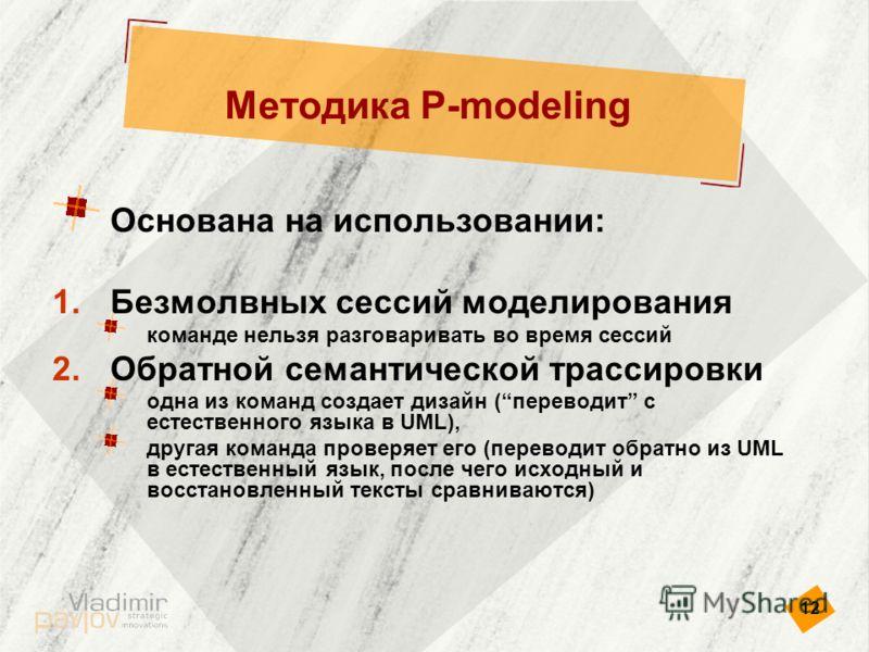 12 Методика P-modeling Основана на использовании: 1.Безмолвных сессий моделирования команде нельзя разговаривать во время сессий 2.Обратной семантической трассировки одна из команд создает дизайн (переводит с естественного языка в UML), другая команд