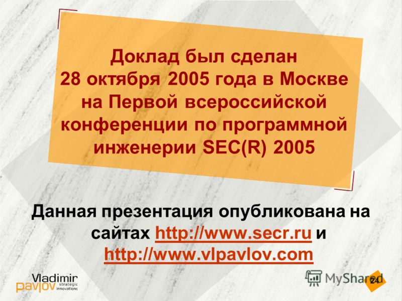 24 Доклад был сделан 28 октября 2005 года в Москве на Первой всероссийской конференции по программной инженерии SEC(R) 2005 Данная презентация опубликована на сайтах http://www.secr.ru и http://www.vlpavlov.comhttp://www.secr.ru http://www.vlpavlov.c
