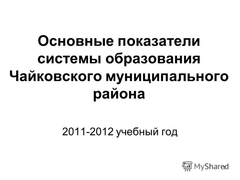 1 Основные показатели системы образования Чайковского муниципального района 2011-2012 учебный год