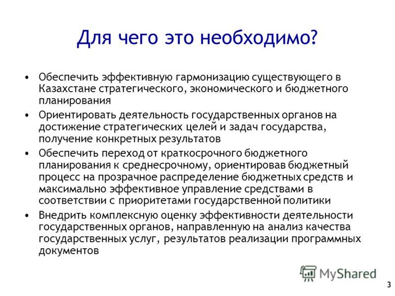 3 Для чего это необходимо? Обеспечить эффективную гармонизацию существующего в Казахстане стратегического, экономического и бюджетного планирования Ориентировать деятельность государственных органов на достижение стратегических целей и задач государс