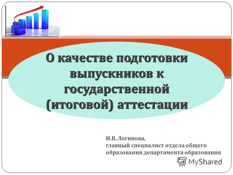 О качестве подготовки выпускников к государственной (итоговой) аттестации И.В.Логинова, главный специалист отдела общего образования департамента образования