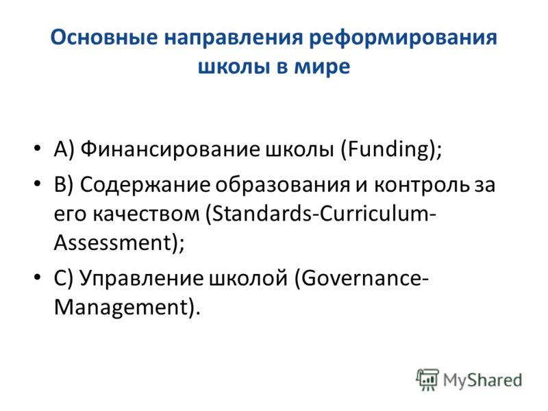 Основные направления реформирования школы в мире A) Финансирование школы (Funding); B) Содержание образования и контроль за его качеством (Standards-Curriculum- Assessment); C) Управление школой (Governance- Management).