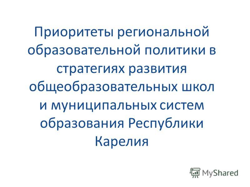 Приоритеты региональной образовательной политики в стратегиях развития общеобразовательных школ и муниципальных систем образования Республики Карелия