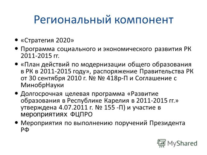 Региональный компонент «Стратегия 2020» Программа социального и экономического развития РК 2011-2015 гг. «План действий по модернизации общего образования в РК в 2011-2015 году», распоряжение Правительства РК от 30 сентября 2010 г. 418р-П и Соглашени