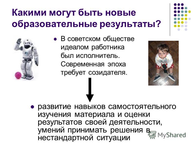 Какими могут быть новые образовательные результаты? В советском обществе идеалом работника был исполнитель. Современная эпоха требует созидателя. развитие навыков самостоятельного изучения материала и оценки результатов своей деятельности, умений при