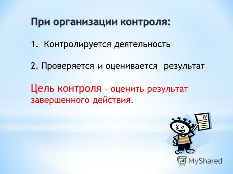 При организации контроля: 1.Контролируется деятельность 2. Проверяется и оценивается результат Цель контроля – оценить результат завершенного действия.