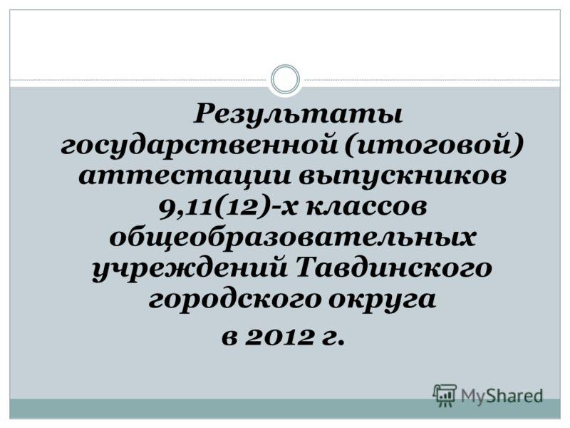 Результаты государственной (итоговой) аттестации выпускников 9,11(12)-х классов общеобразовательных учреждений Тавдинского городского округа в 2012 г.