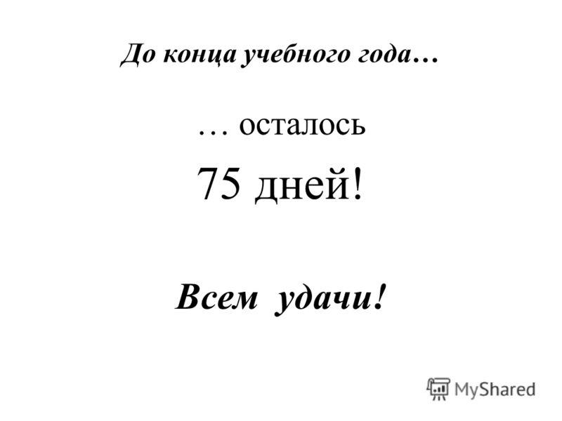 До конца учебного года… … осталось 75 дней! Всем удачи!