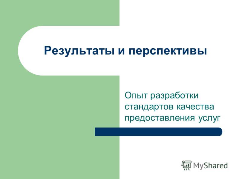 Результаты и перспективы Опыт разработки стандартов качества предоставления услуг