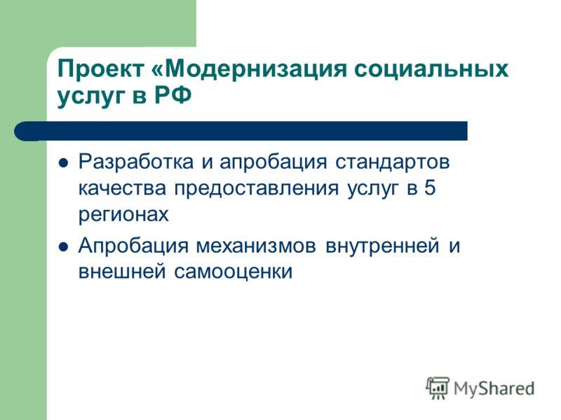 Проект «Модернизация социальных услуг в РФ Разработка и апробация стандартов качества предоставления услуг в 5 регионах Апробация механизмов внутренней и внешней самооценки
