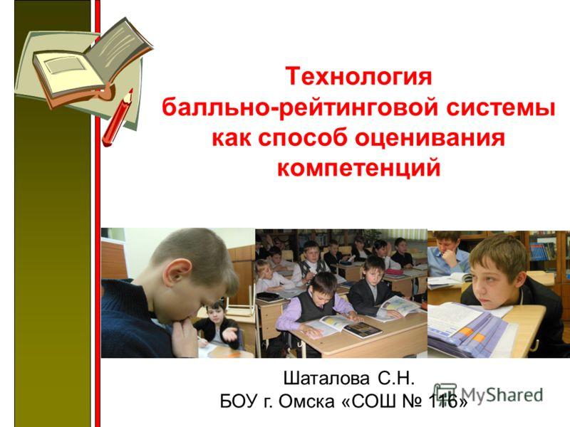 Технология балльно-рейтинговой системы как способ оценивания компетенций Шаталова С.Н. БОУ г. Омска «СОШ 116»