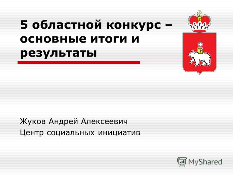 5 областной конкурс – основные итоги и результаты Жуков Андрей Алексеевич Центр социальных инициатив